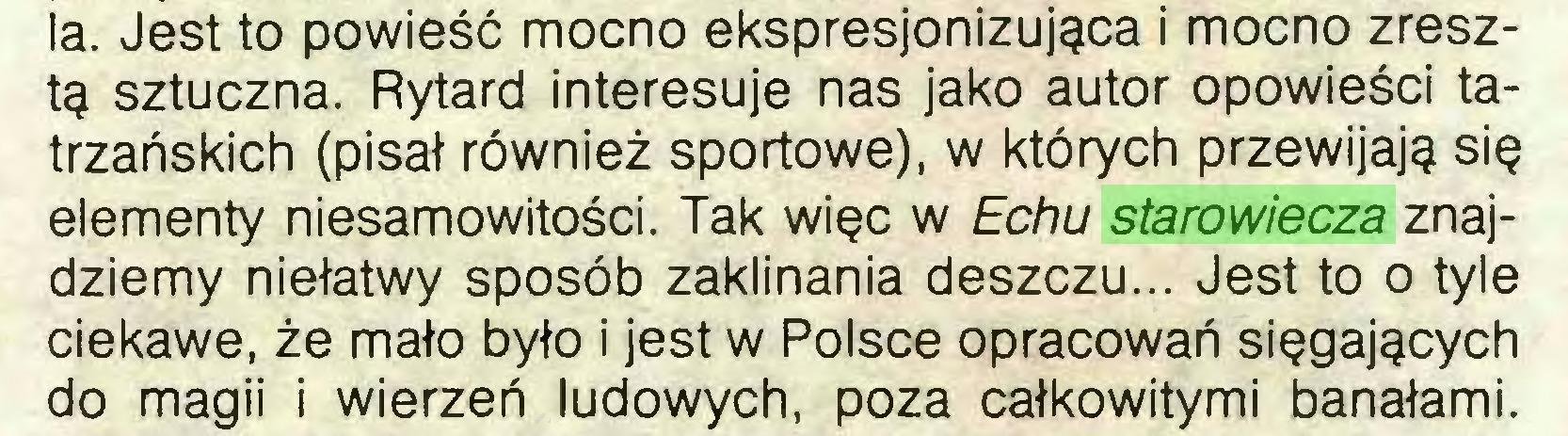 (...) la. Jest to powieść mocno ekspresjonizująca i mocno zresztą sztuczna. Rytard interesuje nas jako autor opowieści tatrzańskich (pisał również sportowe), w których przewijają się elementy niesamowitości. Tak więc w Echu starowiecza znajdziemy niełatwy sposób zaklinania deszczu... Jest to o tyle ciekawe, że mało było i jest w Polsce opracowań sięgających do magii i wierzeń ludowych, poza całkowitymi banałami...