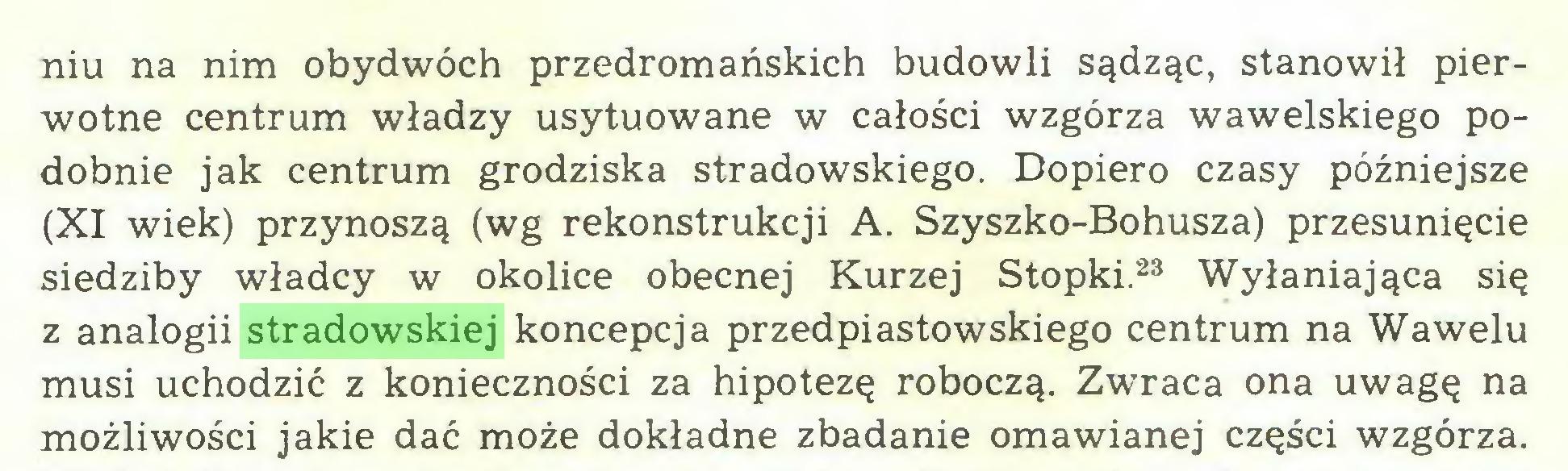 (...) niu na nim obydwóch przedromańskich budowli sądząc, stanowił pierwotne centrum władzy usytuowane w całości wzgórza wawelskiego podobnie jak centrum grodziska stradowskiego. Dopiero czasy późniejsze (XI wiek) przynoszą (wg rekonstrukcji A. Szyszko-Bohusza) przesunięcie siedziby władcy w okolice obecnej Kurzej Stopki.23 Wyłaniająca się z analogii stradowskiej koncepcja przedpiastowskiego centrum na Wawelu musi uchodzić z konieczności za hipotezę roboczą. Zwraca ona uwagę na możliwości jakie dać może dokładne zbadanie omawianej części wzgórza...