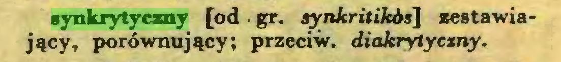 (...) synkrytyczny [od ■ gr. synkritikós'] zestawiający, porównujący; przeciw, diakrytyczny...