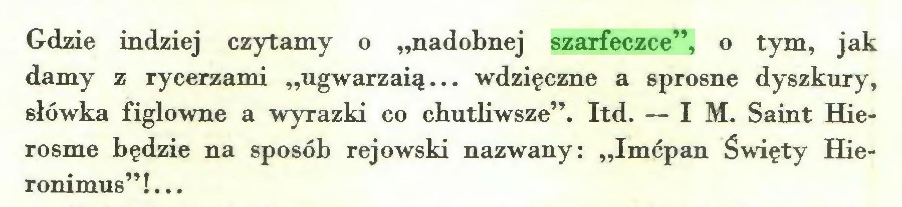 """(...) Gdzie indziej czytamy o """"nadobnej szarfeczce"""", o tym, jak damy z rycerzami """"ugwarzaią... wdzięczne a sprosne dyszkury, słówka figlowne a wyrazki co chutliwsze"""". Itd. — IM. Saint Hierosme będzie na sposób rejowski nazwany: """"Imćpan Święty Hieronimus""""!..."""