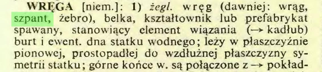 (...) WRIJGA [niem.]: 1) zegl. wr^g (dawniej: wrqg, szpant, zebro), belka, ksztaltownik lub prefabrykat spawany, stanowiqcy element wiqzania (—> kadlub) burt i ewent. dna statku wodnego; lezy w plaszczyznie pionowej, prostopadlej do wzdluznej plaszczyzny symetrii statku; görne konce w. sq polqczone z-* poklad...