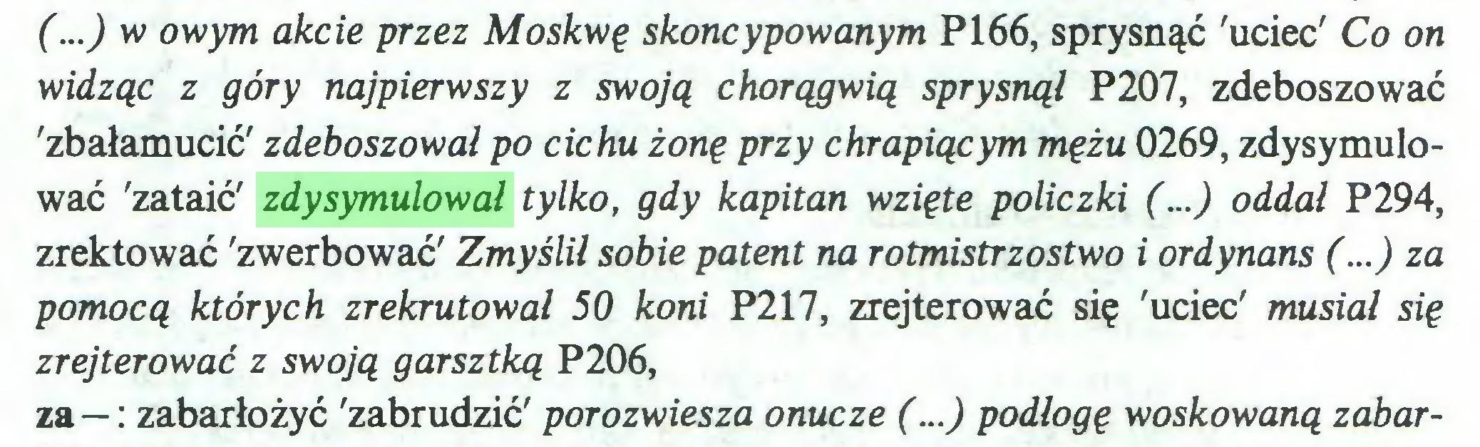 (...) (...) w owym akcie przez Moskwę skoncypowanym P166, sprysnąć 'uciec' Co on widząc z góry najpierwszy z swoją chorągwią sprysnął P207, zdeboszować 'zbałamucić' zdeboszował po cichu żonę przy chrapiącym mężu 0269, zdysymulować 'zataić' zdysymulował tylko, gdy kapitan wzięte policzki (...) oddał P294, zrektować 'zwerbować' Zmyślił sobie patent na rotmistrzostwo i ordynans (...) za pomocą których zrekrutował 50 koni P217, zrejterować się 'uciec' musiał się zrejterować z swoją garsztką P206, za — : zabarłożyć 'zabrudzić' porozwiesza onucze (...) podłogę woskowaną zabar...