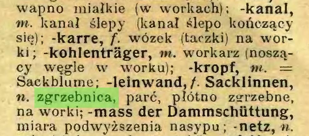 (...) wapno miałkie (w workach); -kanał, nt. kanał ślepy (kanał ślepo kończący się); -karre, f. wózek (taczki) na worki; -kohlenträger, m. workarz (noszący węgle w worku); -kropf, m. = Sackblume; -leinwand,/. Sacklinnen, «. zgrzebnica, parć, płótno zyrzebne, na worki; -mass der Dammschüttung, miara podwyższenia nasypu; -netz, u...