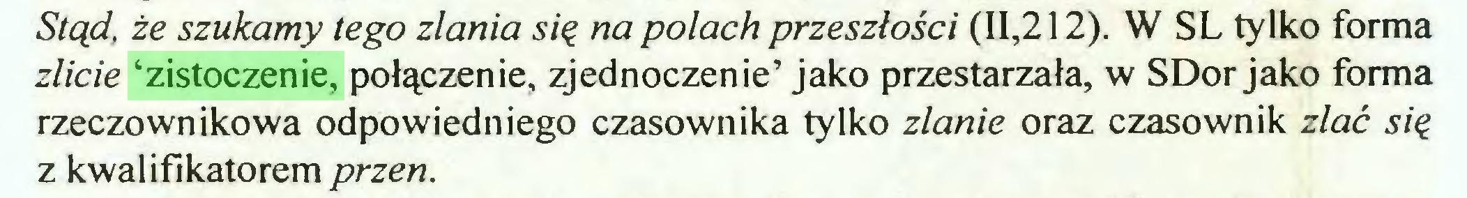 (...) Stąd. że szukamy tego zlania się na polach przeszłości (11,212). W SL tylko forma zlicie 'zistoczenie, połączenie, zjednoczenie' jako przestarzała, w SDor jako forma rzeczownikowa odpowiedniego czasownika tylko zlanie oraz czasownik zlać się z kwalifikatorem przen...