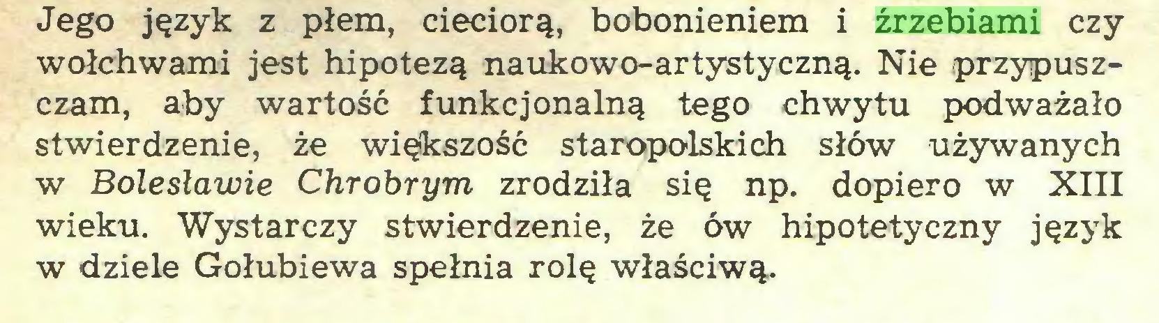 (...) Jego język z płem, cieciorą, bobonieniem i źrzebiami czy wołchwami jest hipotezą naukowo-artystyczną. Nie przypuszczam, aby wartość funkcjonalną tego chwytu podważało stwierdzenie, że większość staropolskich słów używanych w Bolesławie Chrobrym zrodziła się np. dopiero w XIII wieku. Wystarczy stwierdzenie, że ów hipotetyczny język w dziele Gołubiewa spełnia rolę właściwą...