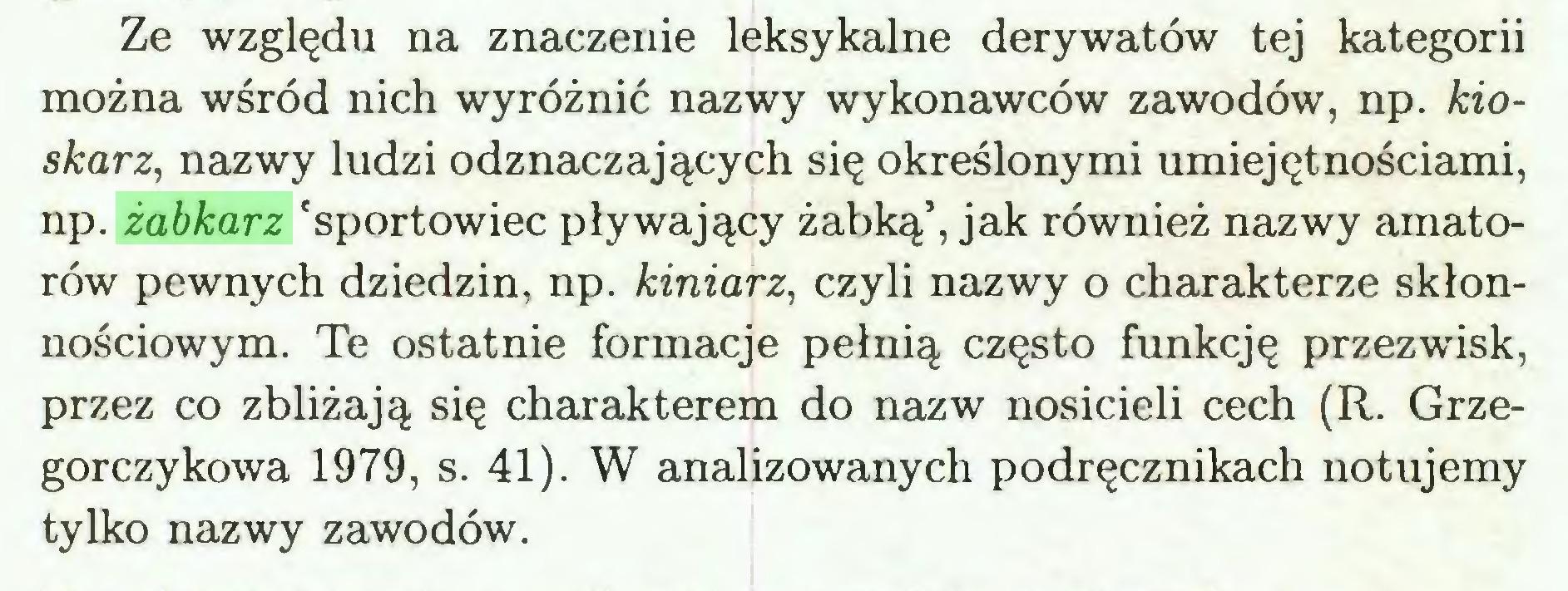 (...) Ze względu na znaczenie leksykalne derywatów tej kategorii można wśród nich wyróżnić nazwy wykonawców zawodów, np. kioskarz, nazwy ludzi odznaczających się określonymi umiejętnościami, np. żabkarz 'sportowiec pływający żabką', jak również nazwy amatorów pewnych dziedzin, np. kiniarz, czyli nazwy o charakterze skłonnościowym. Te ostatnie formacje pełnią często funkcję przezwisk, przez co zbliżają się charakterem do nazw nosicieli cech (R. Grzegorczykowa 1979, s. 41). W analizowanych podręcznikach notujemy tylko nazwy zawodów...