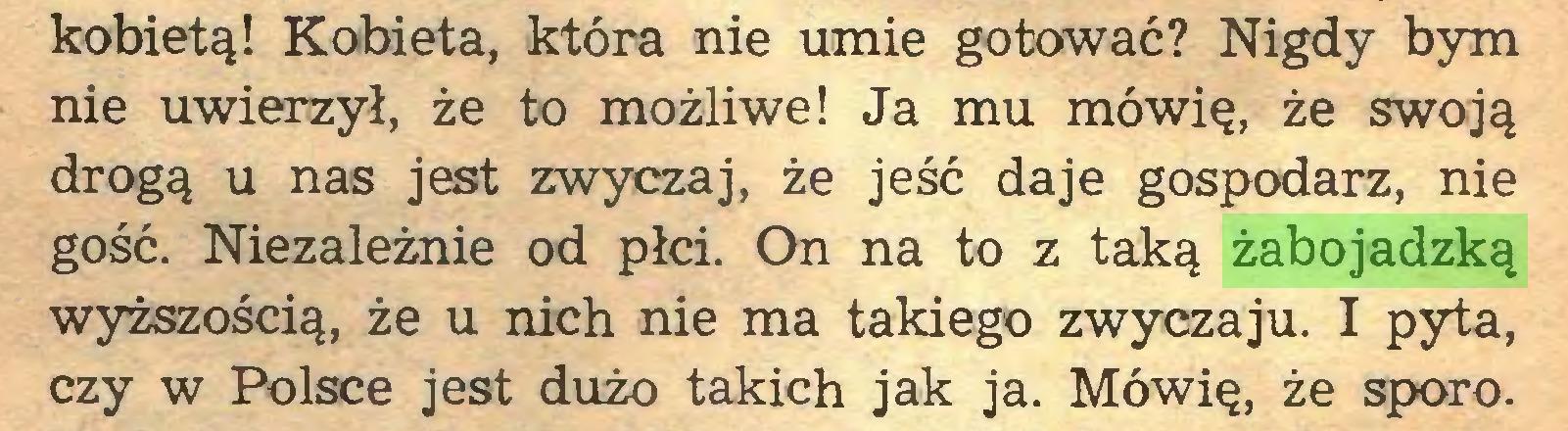 (...) kobietą! Kobieta, która nie umie gotować? Nigdy bym nie uwierzył, że to możliwe! Ja mu mówię, że swoją drogą u nas jest zwyczaj, że jeść daje gospodarz, nie gość. Niezależnie od płci. On na to z taką żabojadzką wyższością, że u nich nie ma takiego zwyczaju. I pyta, czy w Polsce jest dużo takich jak ja. Mówię, że sporo...