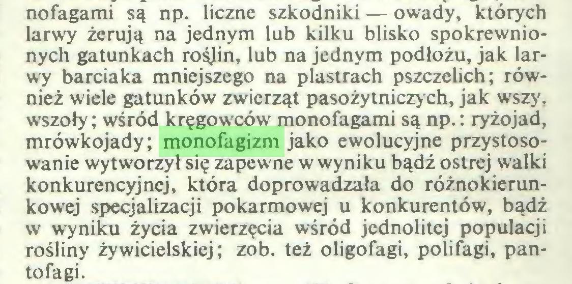 (...) nofagami są np. liczne szkodniki — owady, których larwy żerują na jednym lub kilku blisko spokrewnionych gatunkach rośjin, lub na jednym podłożu, jak larwy barciaka mniejszego na plastrach pszczelich; również wiele gatunków zwierząt pasożytniczych, jak wszy, wszoły; wśród kręgowców monofagami są np.: ryżojad, mrówkojady; monofagizm jako ewolucyjne przystosowanie wytworzył się zapewne w wyniku bądź ostrej walki konkurencyjnej, która doprowadzała do różnokierunkowej specjalizacji pokarmowej u konkurentów, bądź w wyniku życia zwierzęcia wśród jednolitej populacji rośliny żywicielskiej; zob. też oligofagi, polifagi, pantofagi...