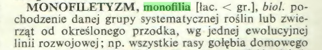 (...) MONOFTLETYZM, monofilia [łac. < gr.], biol. pochodzenie danej grupy systematycznej roślin lub zwierząt od określonego przodka, wg jednej ewolucyjnej linii rozwojowej; np. wszystkie rasy gołębia domowego...