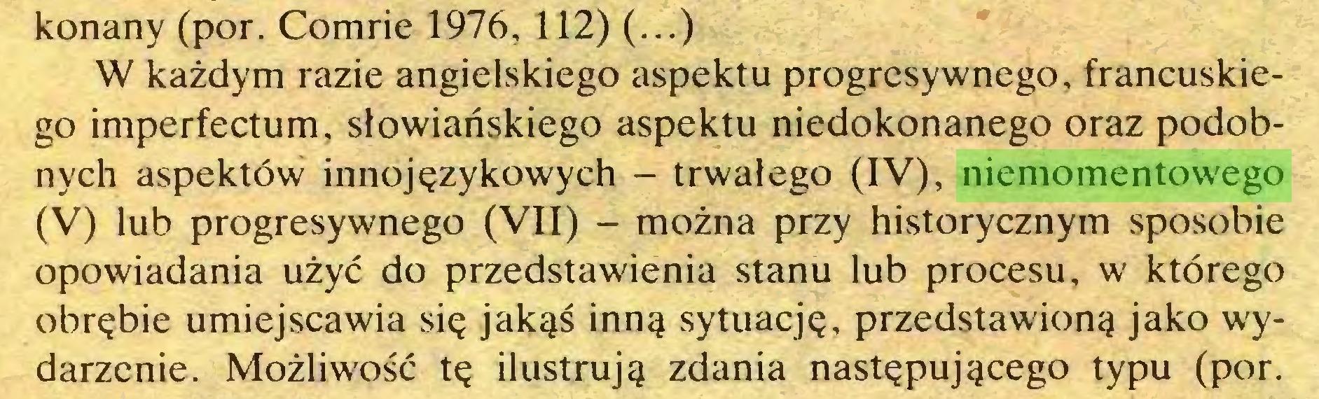 (...) konany (por. Comrie 1976,112) (...) W każdym razie angielskiego aspektu progresywnego, francuskiego imperfectum, słowiańskiego aspektu niedokonanego oraz podobnych aspektów innojęzykowych - trwałego (IV), niemomentowego (V) lub progresywnego (VII) - można przy historycznym sposobie opowiadania użyć do przedstawienia stanu lub procesu, w którego obrębie umiejscawia się jakąś inną sytuację, przedstawioną jako wydarzenie. Możliwość tę ilustrują zdania następującego typu (por...