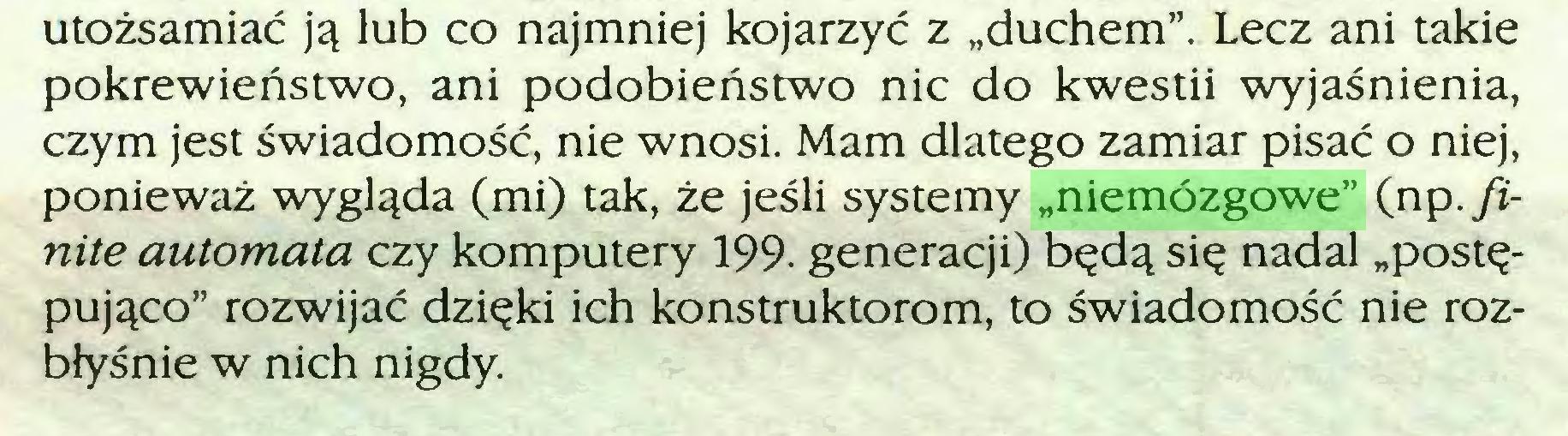"""(...) utożsamiać ją lub co najmniej kojarzyć z """"duchem"""". Lecz ani takie pokrewieństwo, ani podobieństwo nic do kwestii wyjaśnienia, czym jest świadomość, nie wnosi. Mam dlatego zamiar pisać o niej, ponieważ wygląda (mi) tak, że jeśli systemy """"niemózgowe"""" (np. finite automata czy komputery 199. generacji) będą się nadal """"postępująco"""" rozwijać dzięki ich konstruktorom, to świadomość nie rozbłyśnie w nich nigdy..."""