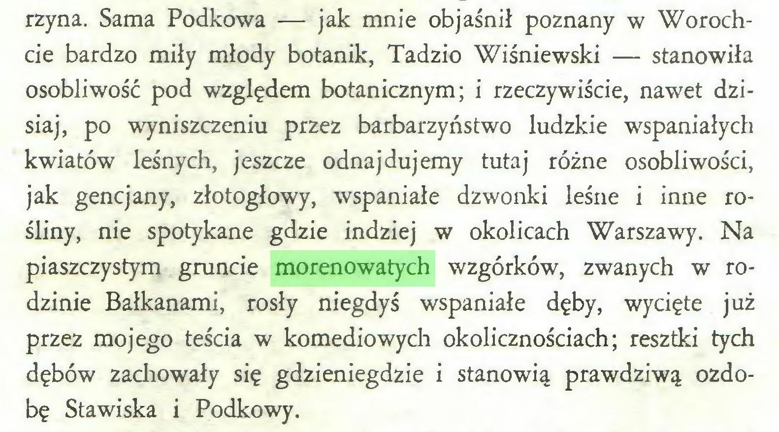 (...) rzyna. Sama Podkowa — jak mnie objaśnił poznany w Worochcie bardzo miły młody botanik, Tadzio Wiśniewski — stanowiła osobliwość pod względem botanicznym; i rzeczywiście, nawet dzisiaj, po wyniszczeniu przez barbarzyństwo ludzkie wspaniałych kwiatów leśnych, jeszcze odnajdujemy tutaj różne osobliwości, jak gencjany, złotogłowy, wspaniałe dzwonki leśne i inne rośliny, nie spotykane gdzie indziej w okolicach Warszawy. Na piaszczystym gruncie morenowatych wzgórków, zwanych w rodzinie Bałkanami, rosły niegdyś wspaniałe dęby, wycięte już przez mojego teścia w komediowych okolicznościach; resztki tych dębów zachowały się gdzieniegdzie i stanowią prawdziwą ozdobę Stawiska i Podkowy...