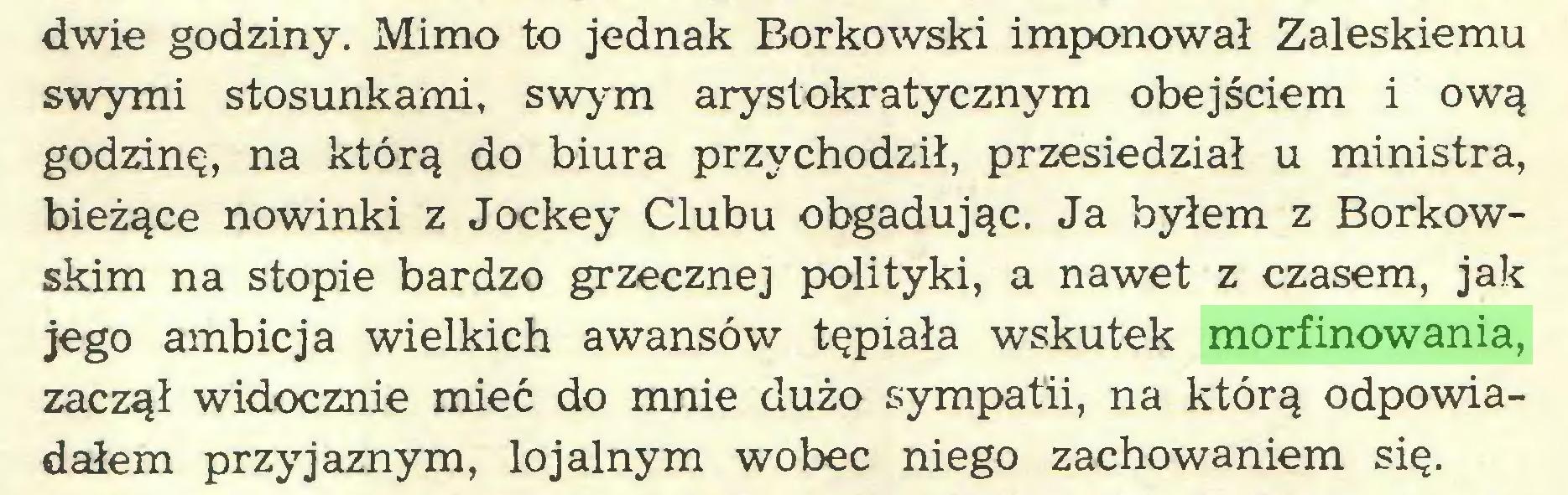 (...) dwie godziny. Mimo to jednak Borkowski imponował Zaleskiemu swymi stosunkami, swym arystokratycznym obejściem i ową godzinę, na którą do biura przychodził, przesiedział u ministra, bieżące nowinki z Jockey Clubu obgadując. Ja byłem z Borkowskim na stopie bardzo grzeczne] polityki, a nawet z czasem, jak jego ambicja wielkich awansów tępiała wskutek morfinowania, zaczął widocznie mieć do mnie dużo sympatii, na którą odpowiadałem przyjaznym, lojalnym wobec niego zachowaniem się...