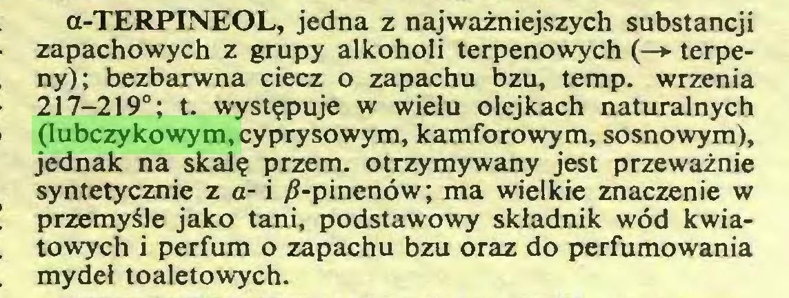 (...) a-TERPINEOL, jedna z najważniejszych substancji zapachowych z grupy alkoholi terpenowych (—► terpeny); bezbarwna ciecz o zapachu bzu, temp. wrzenia 217-219°; t. występuje w wielu olejkach naturalnych (lubczykowym, cyprysowym, kamforowym, sosnowym), jednak na skalę przem. otrzymywany jest przeważnie syntetycznie z a- i /?-pinenów; ma wielkie znaczenie w przemyśle jako tani, podstawowy składnik wód kwiatowych i perfum o zapachu bzu oraz do perfumowania mydeł toaletowych...