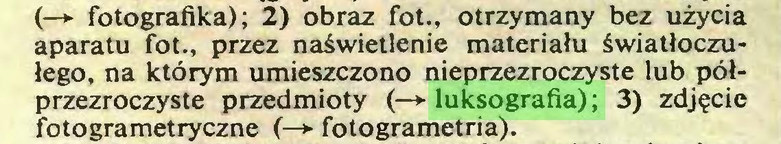 (...) (—► fotografika); 2) obraz fot., otrzymany bez użycia aparatu fot., przez naświetlenie materiału światłoczułego, na którym umieszczono nieprzezroczyste lub półprzezroczyste przedmioty (—*■ luksografia); 3) zdjęcie fotogrametryczne (—► fotogrametria)...