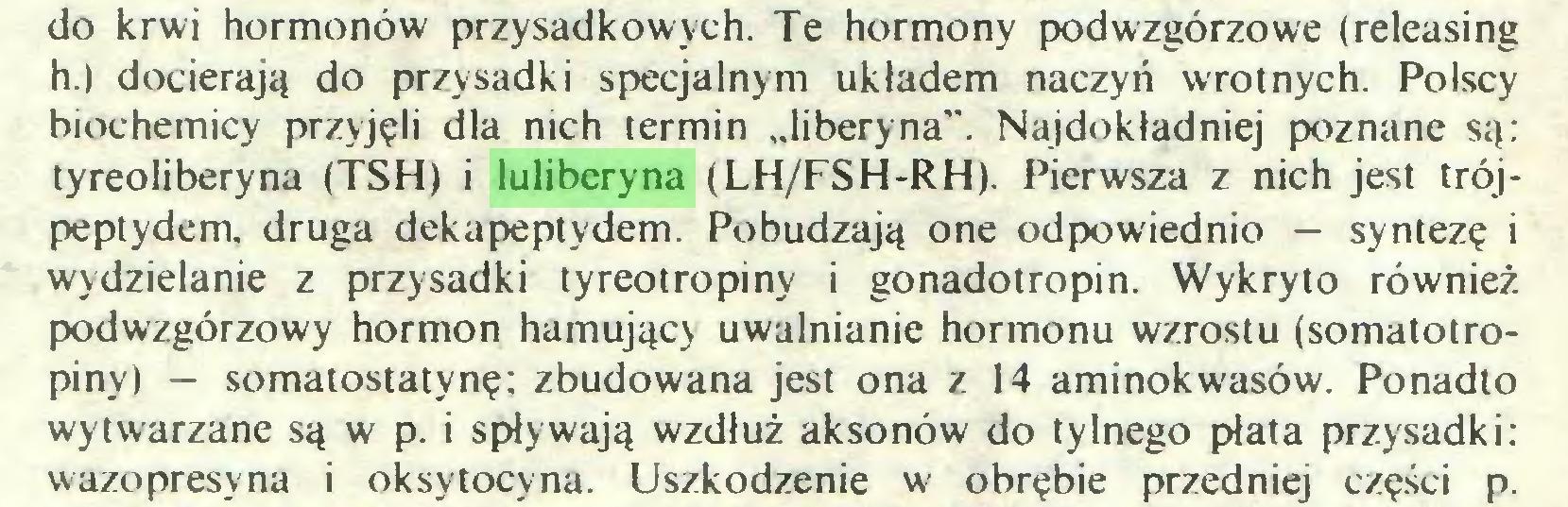 """(...) do krwi hormonów przysadkowych. Te hormony podwzgórzowe (releasing h.) docierają do przysadki specjalnym układem naczyń wrotnych. Polscy biochemicy przyjęli dla nich termin """"liberyna"""". Najdokładniej poznane są: tyreoliberyna (TSH) i luliberyna (LH/FSH-RH). Pierwsza z nich jest trójpeptydem, druga dekapeptydem. Pobudzają one odpowiednio — syntezę i wydzielanie z przysadki tyreotropiny i gonadotropin. Wykryto również podwzgórzowy hormon hamujący uwalnianie hormonu wzrostu (somatotropiny) - somatostatynę: zbudowana jest ona z 14 aminokwasów. Ponadto wytwarzane są w p. i spływają wzdłuż aksonów do tylnego płata przysadki: wazopresyna i oksytocyna. Uszkodzenie w obrębie przedniej części p..."""