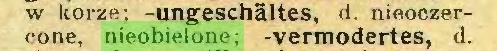 (...) w korze; -ungeschältes, d. nieoczercone, nieobielone; -vermodertes, d...