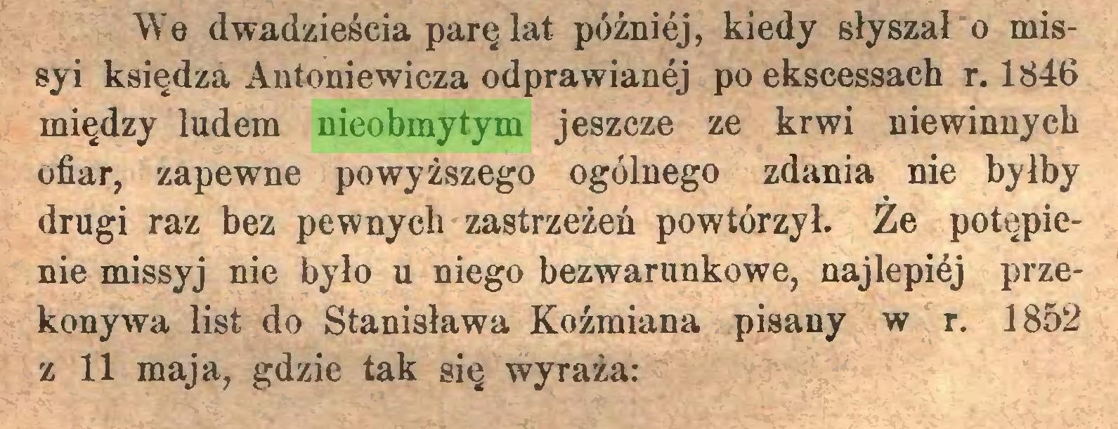 (...) We dwadzieścia parę lat później, kiedy słyszał o missyi księdza Antoniewicza odprawianej po ekscessach r. 1846 między ludem nieobmytym jeszcze ze krwi niewinnych ofiar, zapewne powyższego ogólnego zdania nie byłby drugi raz bez pewnych zastrzeżeń powtórzył. Że potępienie missyj nie było u niego bezwarunkowe, najlepićj przekonywa list do Stanisława Kożmiana pisany w r. 1852 z 11 maja, gdzie tak się wyraża:...