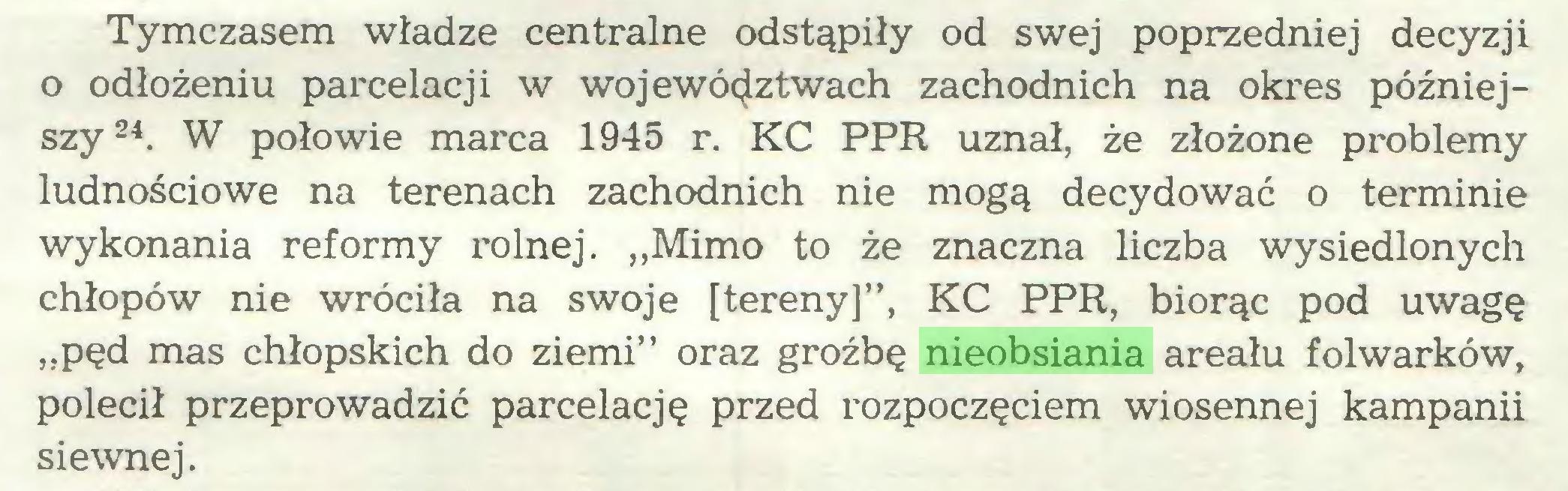 """(...) Tymczasem władze centralne odstąpiły od swej poprzedniej decyzji o odłożeniu parcelacji w województwach zachodnich na okres późniejszy24. W połowie marca 1945 r. KC PPR uznał, że złożone problemy ludnościowe na terenach zachodnich nie mogą decydować o terminie wykonania reformy rolnej. """"Mimo to że znaczna liczba wysiedlonych chłopów nie wróciła na swoje [tereny]"""", KC PPR, biorąc pod uwagę """"pęd mas chłopskich do ziemi"""" oraz groźbę nieobsiania areału folwarków, polecił przeprowadzić parcelację przed rozpoczęciem wiosennej kampanii siewnej..."""