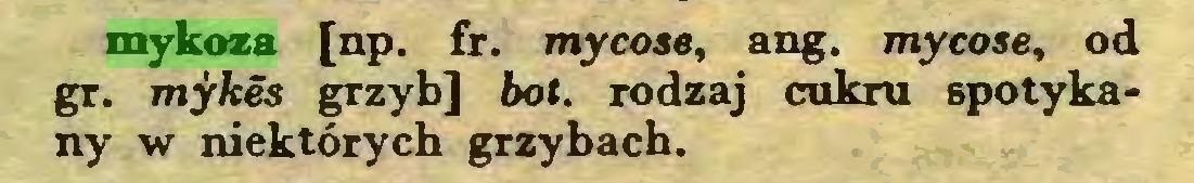 (...) mykoza [np. fr. mycose, ang. mycose, od gr. mykes grzyb] bot. rodzaj cukru spotykany w niektórych grzybach...