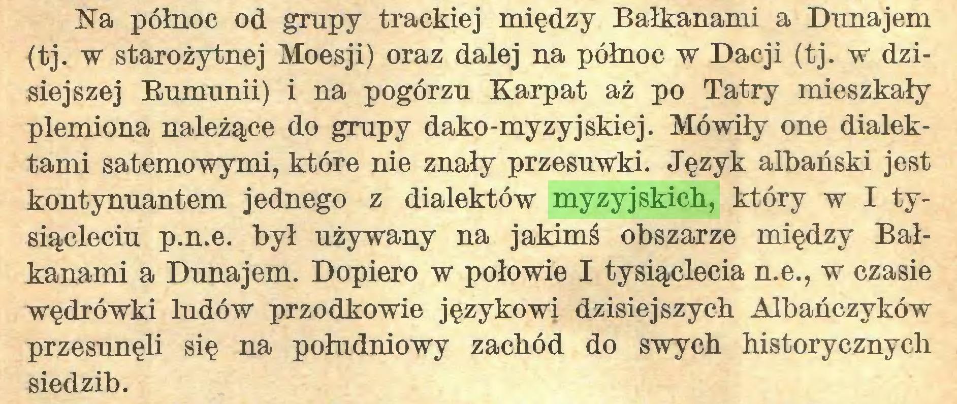 (...) Na północ od grupy trackiej między Bałkanami a Dunajem (tj. w starożytnej Moesji) oraz dalej na północ w Dacji (tj. w dzisiejszej Bumunii) i na pogórzu Karpat aż po Tatry mieszkały plemiona należące do grupy dako-myzyjskiej. Mówiły one dialektami satemowymi, które nie znały przesuwki. Język albański jest kontynuantem jednego z dialektów myzyjskich, który w I tysiącleciu p.n.e. był używany na jakimś obszarze między Bałkanami a Dunajem. Dopiero w połowie I tysiąclecia n.e., w czasie wędrówki ludów przodkowie językowi dzisiejszych Albańczyków przesunęli się na południowy zachód do swych historycznych siedzib...