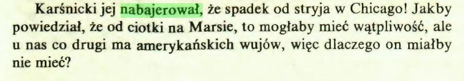(...) Karśnicki jej nabajerował, że spadek od stryja w Chicago! Jakby powiedział, że od ciotki na Marsie, to mogłaby mieć wątpliwość, ale u nas co drugi ma amerykańskich wujów, więc dlaczego on miałby nie mieć?...