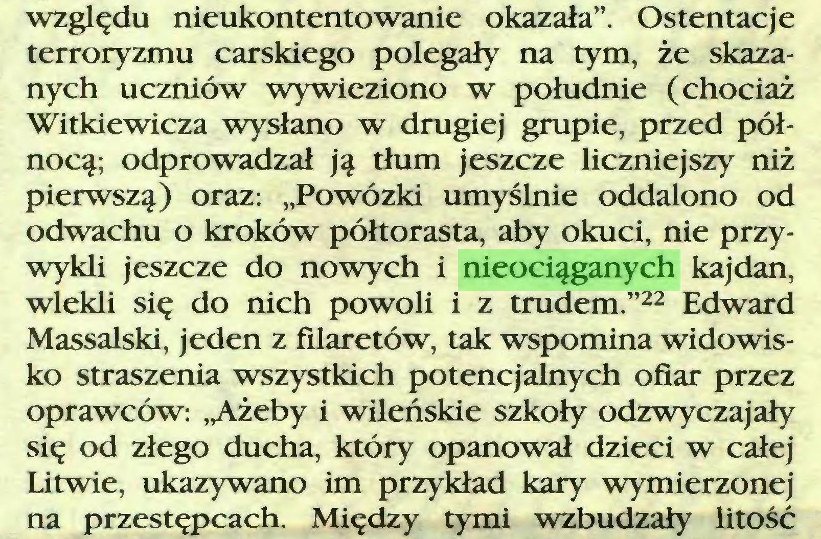 """(...) względu nieukontentowanie okazała"""". Ostentacje terroryzmu carskiego polegały na tym, że skazanych uczniów wywieziono w południe (chociaż Witkiewicza wysłano w drugiej grupie, przed północą; odprowadzał ją tłum jeszcze liczniejszy niż pierwszą) oraz: """"Powózki umyślnie oddalono od odwachu o kroków półtorasta, aby okuci, nie przywykli jeszcze do nowych i nieociąganych kajdan, wlekli się do nich powoli i z trudem.""""22 Edward Massalski, jeden z filaretów, tak wspomina widowisko straszenia wszystkich potencjalnych ofiar przez oprawców: ,Ażeby i wileńskie szkoły odzwyczajały się od złego ducha, który opanował dzieci w całej Litwie, ukazywano im przykład kary wymierzonej na przestępcach. Między tymi wzbudzały litość..."""