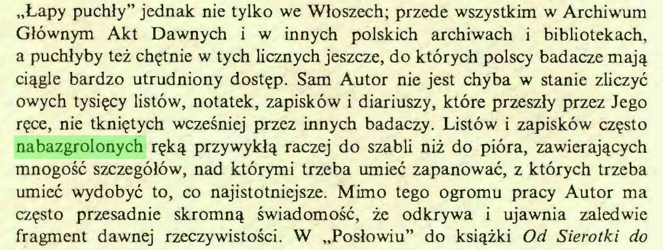 """(...) """"Łapy puchły"""" jednak nie tylko we Włoszech; przede wszystkim w Archiwum Głównym Akt Dawnych i w innych polskich archiwach i bibliotekach, a puchłyby też chętnie w tych licznych jeszcze, do których polscy badacze mają ciągle bardzo utrudniony dostęp. Sam Autor nie jest chyba w stanie zliczyć owych tysięcy listów, notatek, zapisków i diariuszy, które przeszły przez Jego ręce, nie tkniętych wcześniej przez innych badaczy. Listów i zapisków często nabazgrolonych ręką przywykłą raczej do szabli niż do pióra, zawierających mnogość szczegółów, nad którymi trzeba umieć zapanować, z których trzeba umieć wydobyć to, co najistotniejsze. Mimo tego ogromu pracy Autor ma często przesadnie skromną świadomość, że odkrywa i ujawnia zaledwie fragment dawnej rzeczywistości. W """"Posłowiu"""" do książki Od Sierotki do..."""