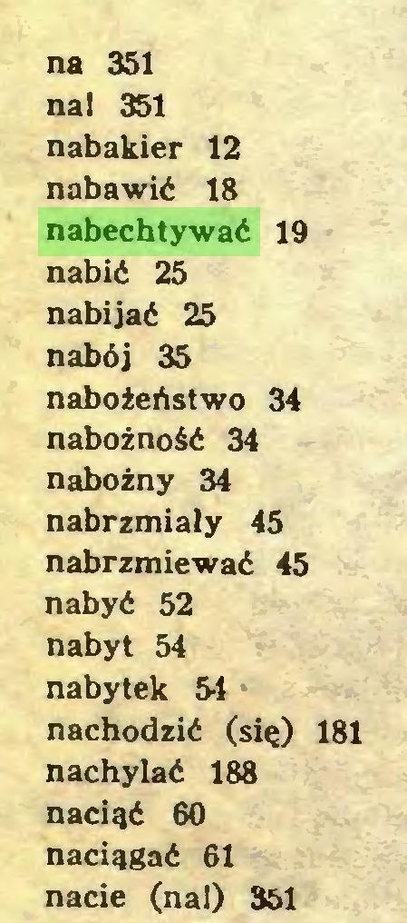 (...) na 351 na! 351 nabakier 12 nabawić 18 nabechtywać 19 nabić 25 nabijać 25 nabój 35 nabożeństwo 34 nabożność 34 nabożny 34 nabrzmiały 45 nabrzmiewać 45 nabyć 52 nabyt 54 nabytek 31 nachodzić (się) 181 nachylać 188 nacięć 60 naciągać 61 nacie (na!) 351...