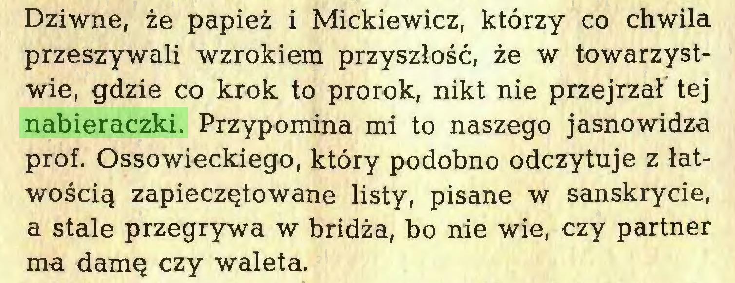 (...) Dziwne, że papież i Mickiewicz, którzy co chwila przeszywali wzrokiem przyszłość, że w towarzystwie, gdzie co krok to prorok, nikt nie przejrzał tej nabieraczki. Przypomina mi to naszego jasnowidza prof. Ossowieckiego, który podobno odczytuje z łatwością zapieczętowane listy, pisane w sanskrycie, a stale przegrywa w bridża, bo nie wie, czy partner ma damę czy waleta...