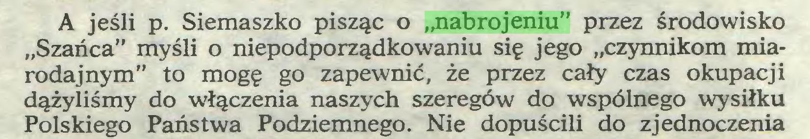 """(...) A jeśli p. Siemaszko pisząc o """"nabrojeniu"""" przez środowisko """"Szańca"""" myśli o niepodporządkowaniu się jego """"czynnikom miarodajnym"""" to mogę go zapewnić, że przez cały czas okupacji dążyliśmy do włączenia naszych szeregów do wspólnego wysiłku Polskiego Państwa Podziemnego. Nie dopuścili do zjednoczenia..."""
