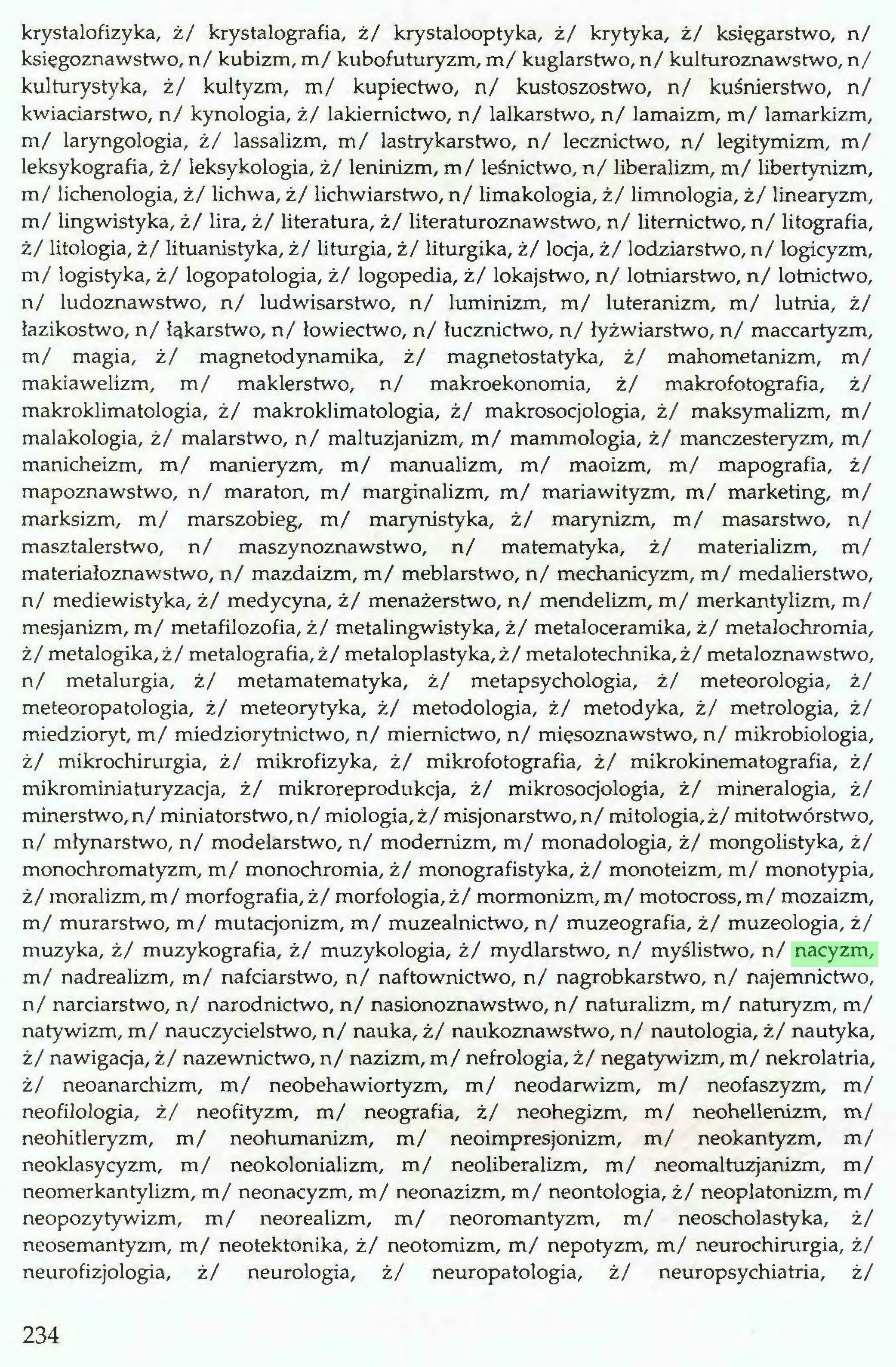 (...) krystalofizyka, ż/ krystalografia, ż/ krystalooptyka, ż/ krytyka, ż/ księgarstwo, n/ księgoznawstwo, n/ kubizm, m/ kubofuturyzm, m/ kuglarstwo, n/ kulturoznawstwo, n/ kulturystyka, ż/ kultyzm, m/ kupiectwo, n/ kustoszostwo, n/ kuśnierstwo, n/ kwiaciarstwo, n/ kynologia, ż/ lakiemictwo, n/ lalkarstwo, n/ lamaizm, m/ lamarkizm, m/ laryngologia, ż/ lassalizm, m/ lastrykarstwo, n/ lecznictwo, n/ legitymizm, m/ leksykografia, ż/ leksykologia, ż/ leninizm, m/ leśnictwo, n/ liberalizm, m/ libertynizm, m/ lichenologia, ż/ lichwa, ż/ lichwiarstwo, n/ limakologia, ż/ limnologia, ż/ linearyzm, m/ lingwistyka, ż/ lira, ż/ literatura, ż/ literaturoznawstwo, n/ liternictwo, n/ litografia, ż/ litologia, ż/ lituanistyka, ż/ liturgia, ż/ liturgika, ż/ locja, ż/ lodziarstwo, n/ logicyzm, m/ logistyka, ż/ logopatologia, ż/ logopedia, ż/ lokajstwo, n/ lotniarstwo, n/ lotnictwo, n/ ludoznawstwo, n/ ludwisarstwo, n/ luminizm, m/ luteranizm, m/ lutnia, ż/ łazikostwo, n/ łakarstwo, n/ łowiectwo, n/ łucznictwo, n/ łyżwiarstwo, n/ maccartyzm, m/ magia, ż/ magnetodynamika, ż/ magnetostatyka, ż/ mahometanizm, m/ makiawelizm, m/ maklerstwo, n/ makroekonomia, ż/ makrofotografia, ż/ makroklimatologia, ż/ makroklimatologia, ż/ makrosocjologia, ż/ maksymalizm, m/ malakologia, ż/ malarstwo, n/ maltuzjanizm, m/ mammologia, ż/ manczesteryzm, m/ manicheizm, m/ manieryzm, m/ manualizm, m/ maoizm, m/ mapografia, ż/ mapoznawstwo, n/ maraton, m/ marginalizm, m/ mariawityzm, m/ marketing, m/ marksizm, m/ marszobieg, m/ marynistyka, ż/ marynizm, m/ masarstwo, n/ masztalerstwo, n/ maszynoznawstwo, n/ matematyka, ż/ materializm, m/ materiałoznawstwo, n/ mazdaizm, m/ meblarstwo, n/ mechanicyzm, m/ medalierstwo, n/ mediewistyka, ż/ medycyna, ż/ menażerstwo, n/ mendelizm, m/ merkantylizm, m/ mesjanizm, m/ metafilozofia, ż/ metalingwistyka, ż/ metaloceramika, ż/ metalochromia, ż/ metalogika,ż/ metalografia, ż/ metaloplastyka, ż/ metalotechnika,ż/ metaloznawstwo, n/ metalurgia, ż/ metamatematyka, ż/ metapsych