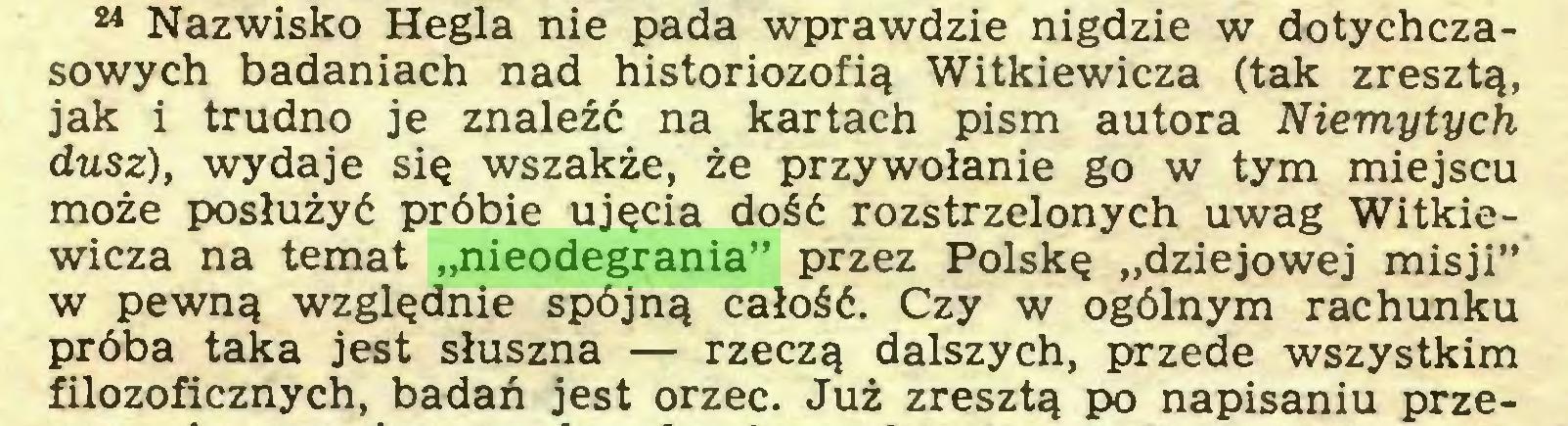 """(...) 24 Nazwisko Hegla nie pada wprawdzie nigdzie w dotychczasowych badaniach nad historiozofią Witkiewicza (tak zresztą, jak i trudno je znaleźć na kartach pism autora Niemytych dusz), wydaje się wszakże, że przywołanie go w tym miejscu może posłużyć próbie ujęcia dość rozstrzelonych uwag Witkiewicza na temat """"nieodegrania"""" przez Polskę """"dziejowej misji"""" w pewną względnie spójną całość. Czy w ogólnym rachunku próba taka jest słuszna — rzeczą dalszych, przede wszystkim filozoficznych, badań jest orzec. Już zresztą po napisaniu prze..."""