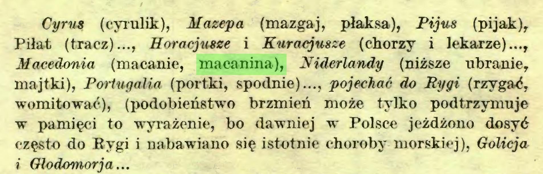 (...) Cyru8 (cyrulik), Mazepa (mazgaj, płaksa), Pijus (pijak), Piłat (tracz)..., Horacjusze i Kuracjusze (chorzy i lekarze)..., Macedonia (macanie, macanina), Niderlandy (niższe ubranie, majtki), Portugalia (portki, spodnie)..., pojechać do Kygi (rzygać, womitować), (podobieństwo brzmień może tylko podtrzymuje w pamięci to wyrażenie, bo dawniej w Polsce jeżdżono dosyć często do Rygi i nabawiano się istotnie choroby morskiej), Golicja i Glodomorja...