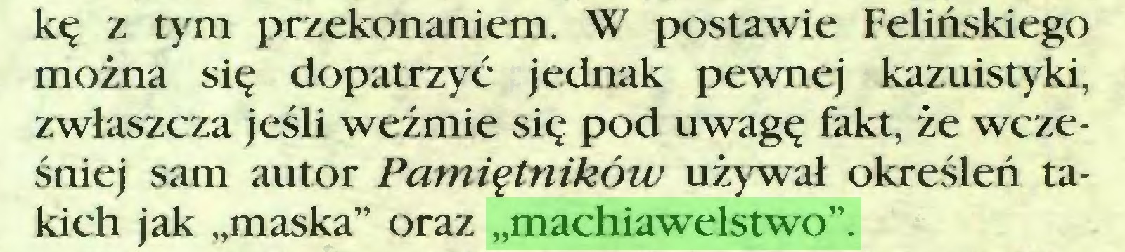 """(...) kę z tym przekonaniem. W postawie Felińskiego można się dopatrzyć jednak pewnej kazuistyki, zwłaszcza jeśli weźmie się pod uwagę fakt, że wcześniej sam autor Pamiętników używał określeń takich jak """"maska"""" oraz """"machiawelstwo""""..."""
