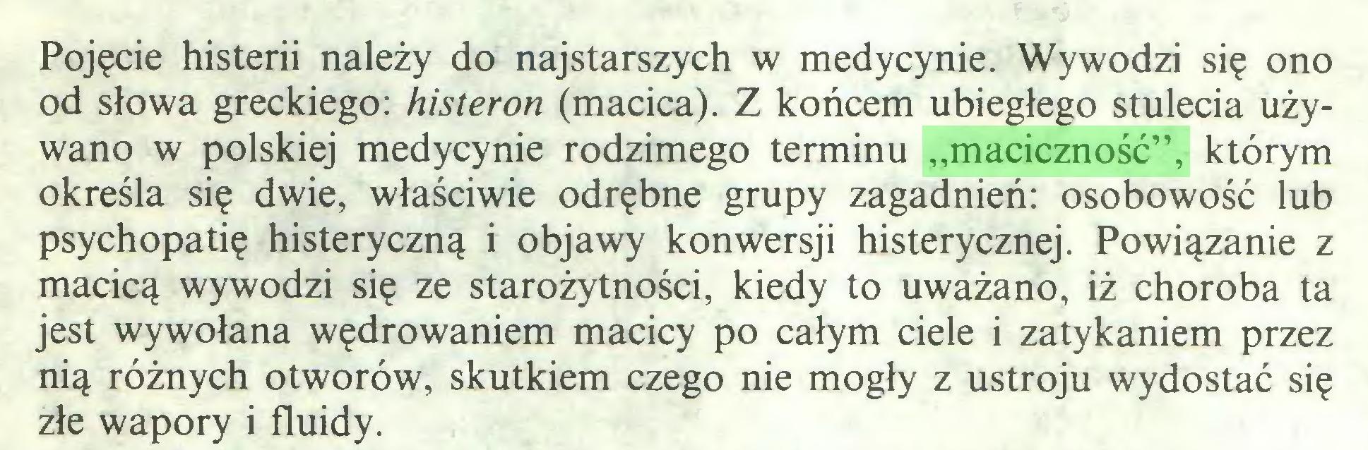 """(...) Pojęcie histerii należy do najstarszych w medycynie. Wywodzi się ono od słowa greckiego: histeron (macica). Z końcem ubiegłego stulecia używano w polskiej medycynie rodzimego terminu """"maciczność"""", którym określa się dwie, właściwie odrębne grupy zagadnień: osobowość lub psychopatię histeryczną i objawy konwersji histerycznej. Powiązanie z macicą wywodzi się ze starożytności, kiedy to uważano, iż choroba ta jest wywołana wędrowaniem macicy po całym ciele i zatykaniem przez nią różnych otworów, skutkiem czego nie mogły z ustroju wydostać się złe wapory i fluidy..."""
