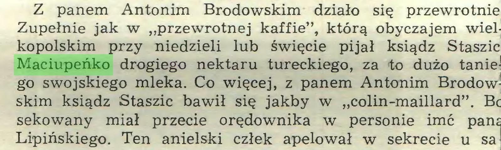 """(...) Z panem Antonim Brodowskim działo się przewrotnie Zupełnie jak w """"przewrotnej kaffie"""", którą obyczajem wielkopolskim przy niedzieli lub święcie pijał ksiądz Staszic Maciupeńko drogiego nektaru tureckiego, za to dużo taniego swojskiego mleka. Co więcej, z panem Antonim Brodowskim ksiądz Staszic bawił się jakby w """"colin-maillard"""". Bc sekowany miał przecie orędownika w personie imć pana Lipińskiego. Ten anielski człek apelował w sekrecie u sa:..."""