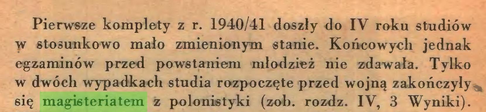 (...) Pierwsze komplety z r. 1940/41 doszły do IV roku studiów w stosunkowo mało zmienionym stanie. Końcowych jednak egzaminów przed powstaniem młodzież nie zdawała. Tylko w dwóch wypadkach studia rozpoczęte przed wojną zakończyły się magisteriatem z polonistyki (zob. rozdz. IV, 3 Wyniki)...
