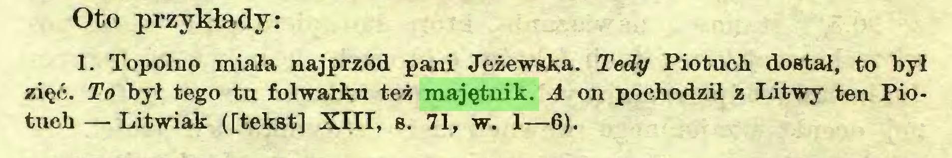(...) Oto przykłady: 1. Topolno miała najprzód pani Jeżewska. Tedy Piotuch dostał, to był zięć. To był tego tu folwarku też majętnik. A on pochodził z Litwy ten Piotuch — Litwiak ([tekst] Xin, b. 71, w. 1—6)...