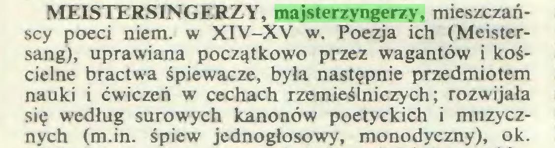 (...) MEISTERSINGERZY, majsterzyngerzy, mieszczańscy poeci niem. w XIV-XV w. Poezja ich (Meistersang), uprawiana początkowo przez wagantów i kościelne bractwa śpiewacze, była następnie przedmiotem nauki i ćwiczeń w cechach rzemieślniczych; rozwijała się według surowych kanonów poetyckich i muzycznych (m.in. śpiew jednogłosowy, monodyczny), ok...
