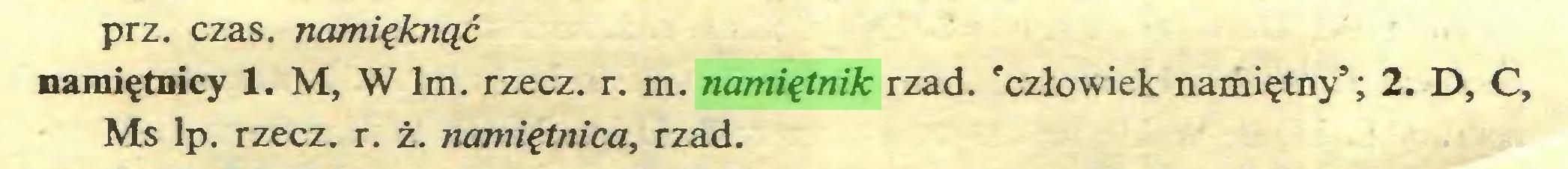 (...) prz. czas. namięk?iąć namiętnicy 1. M, W lm. rzecz. r. m. namiętnik rząd. 'człowiek namiętny'; 2. D, C, Ms lp. rzecz. r. ż. namiętnica, rząd...