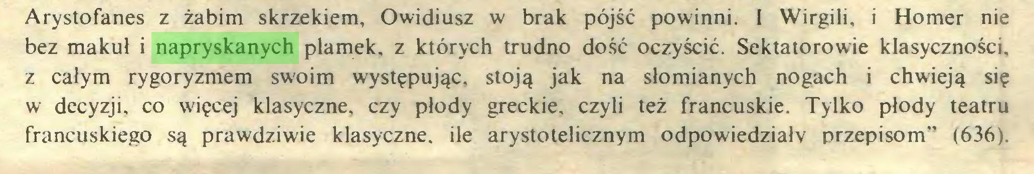"""(...) Arystofanes z żabim skrzekiem, Owidiusz w brak pójść powinni. I Wirgili, i Homer nie bez maku! i napryskanych plamek, z których trudno dość oczyścić. Sektatorowie klasyczności, z całym rygoryzmem swoim występując, stoją jak na słomianych nogach i chwieją się w decyzji, co więcej klasyczne, czy płody greckie, czyli też francuskie. Tylko płody teatru francuskiego są prawdziwie klasyczne, ile arystotelicznym odpowiedziały przepisom"""" (636)..."""