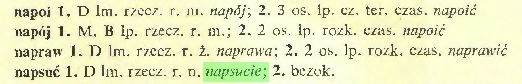 (...) napoi 1. D lm. rzecz. r. m. napój; 2. 3 os. lp. cz. ter. czas. napoić napój 1. M, B lp. rzecz. r. m.; 2. 2 os. lp. rozk. czas. napoić napraw 1. D lm. rzecz. r. ż. naprawa; 2. 2 os. lp. rozk. czas. naprawić napsuć 1. D lm. rzecz. r. n. napsucie; 2. bezok...
