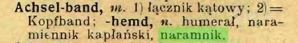 (...) Achsel-band, tu. 1) łącznik kątowy; 2) = Kopfband; -hemd, n. humerał, naramiennik kapłański, naramnik...