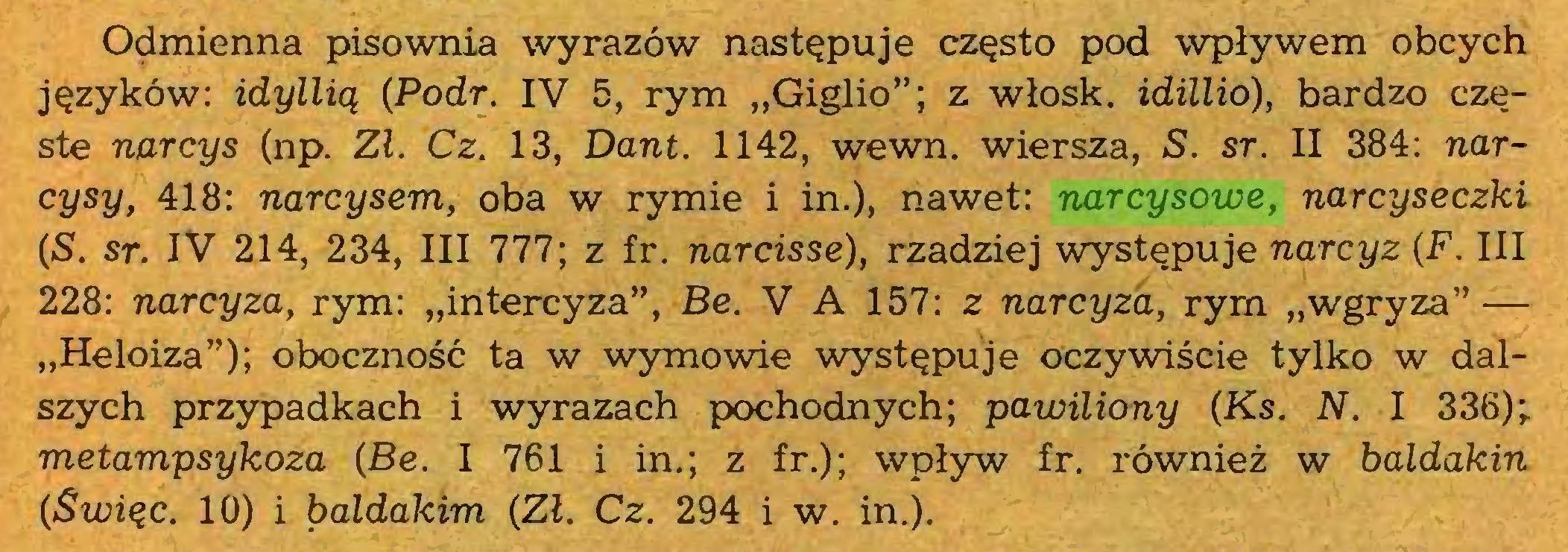 """(...) Odmienna pisownia wyrazów następuje często pod wpływem obcych języków: idyllią (Podr. IV 5, rym """"Giglio""""; z włosk. idillio), bardzo częste narcys (np. Zl. Cz. 13, Dant. 1142, wewn. wiersza, S. sr. II 384: narcysy, 418: narcysem, oba w rymie i in.), nawet: narcysowe, narcyseczki (S. sr. IV 214, 234, III 777; z fr. narcisse), rzadziej występuje narcyz (F. III 228: narcyza, rym: """"intercyza"""", Be. V A 157: z narcyza, rym """"wgryza"""" — """"Heloiza""""); oboczność ta w wymowie występuje oczywiście tylko w dalszych przypadkach i wyrazach pochodnych; pawiliony (Ks. N. I 336); metampsykoza (Be. I 761 i in.; z fr.); wpływ fr. również w baldakin (Swięc. 10) i baldakim (Zl. Cz. 294 i w. in.)..."""