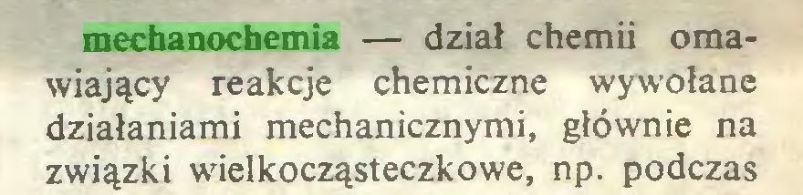 (...) mechanochemia — dział chemii omawiający reakcje chemiczne wywołane działaniami mechanicznymi, głównie na związki wielkocząsteczkowe, np. podczas...