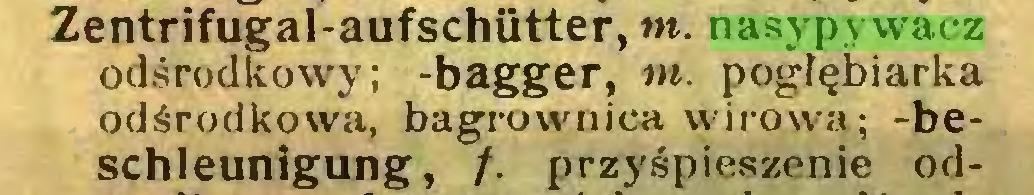 (...) Zentrifugal-aufschiitter, m. nasypywacz odśrodkowy; -bagger, tn. pogłębiarka odśrodkowa, bagrownica wirowa; -beschleunigung, /. przyśpieszenie od...
