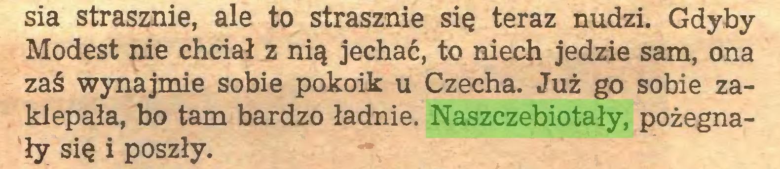 (...) sia strasznie, ale to strasznie się teraz nudzi. Gdyby Modest nie chciał z nią jechać, to niech jedzie sam, ona zaś wynajmie sobie pokoik u Czecha. Już go sobie zaklepała, bo tam bardzo ładnie. Naszczebiotały, pożegnały się i poszły...