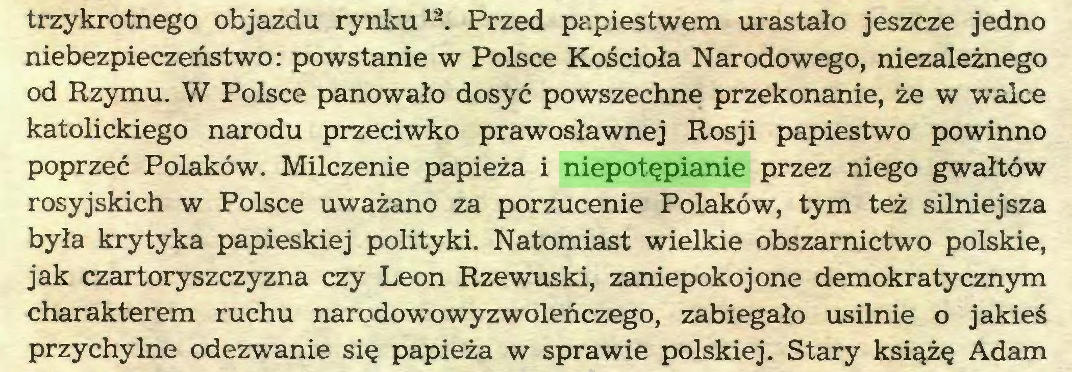 (...) trzykrotnego objazdu rynku12  *. Przed papiestwem urastało jeszcze jedno niebezpieczeństwo: powstanie w Polsce Kościoła Narodowego, niezależnego od Rzymu. W Polsce panowało dosyć powszechne przekonanie, że w walce katolickiego narodu przeciwko prawosławnej Rosji papiestwo powinno poprzeć Polaków. Milczenie papieża i niepotępianie przez niego gwałtów rosyjskich w Polsce uważano za porzucenie Polaków, tym też silniejsza była krytyka papieskiej polityki. Natomiast wielkie obszarnictwo polskie, jak czartoryszczyzna czy Leon Rzewuski, zaniepokojone demokratycznym charakterem ruchu narodowowyzwoleńczego, zabiegało usilnie o jakieś przychylne odezwanie się papieża w sprawie polskiej. Stary książę Adam...