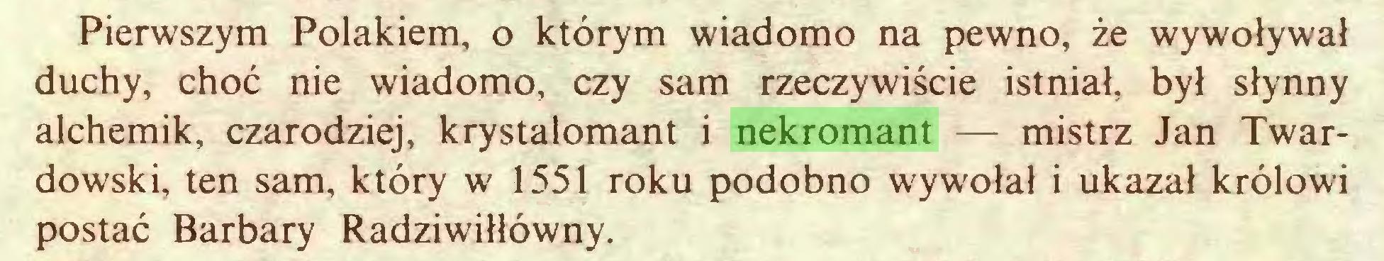 (...) Pierwszym Polakiem, o którym wiadomo na pewno, że wywoływał duchy, choć nie wiadomo, czy sam rzeczywiście istniał, był słynny alchemik, czarodziej, krystalomant i nekromant — mistrz Jan Twardowski, ten sam, który w 1551 roku podobno wywołał i ukazał królowi postać Barbary Radziwiłłówny...
